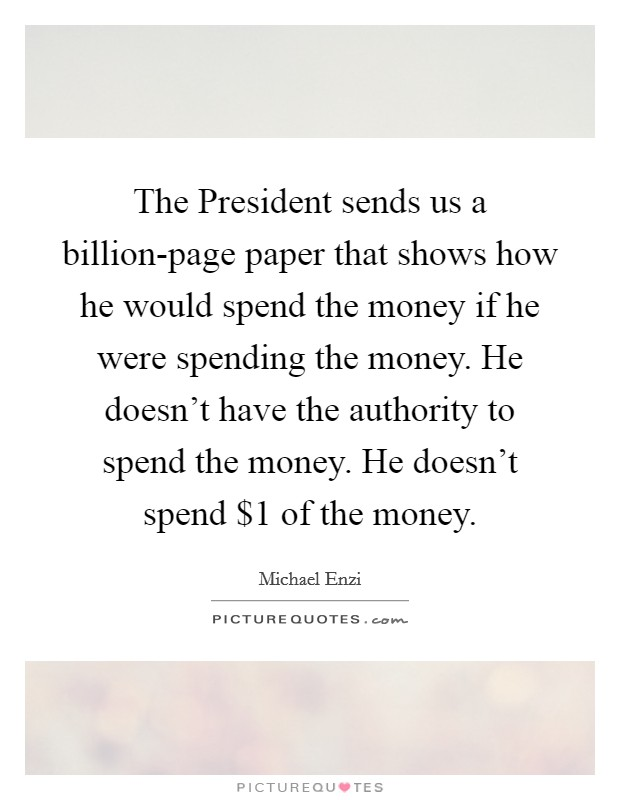 The President sends us a billion-page paper that shows how he would spend the money if he were spending the money. He doesn't have the authority to spend the money. He doesn't spend $1 of the money Picture Quote #1