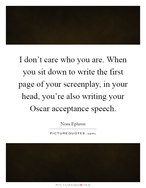 I don't care who you are. When you sit down to write the first page of your screenplay, in your head, you're also writing your Oscar acceptance speech Picture Quote #1