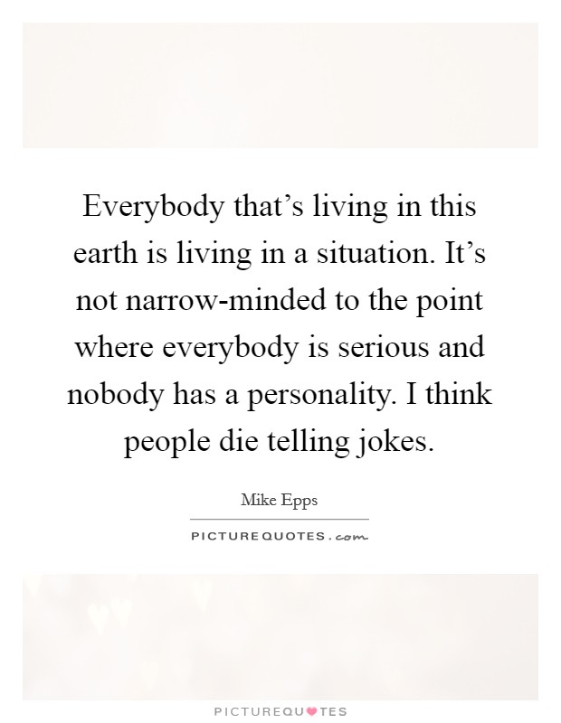 Everybody that's living in this earth is living in a situation. It's not narrow-minded to the point where everybody is serious and nobody has a personality. I think people die telling jokes Picture Quote #1