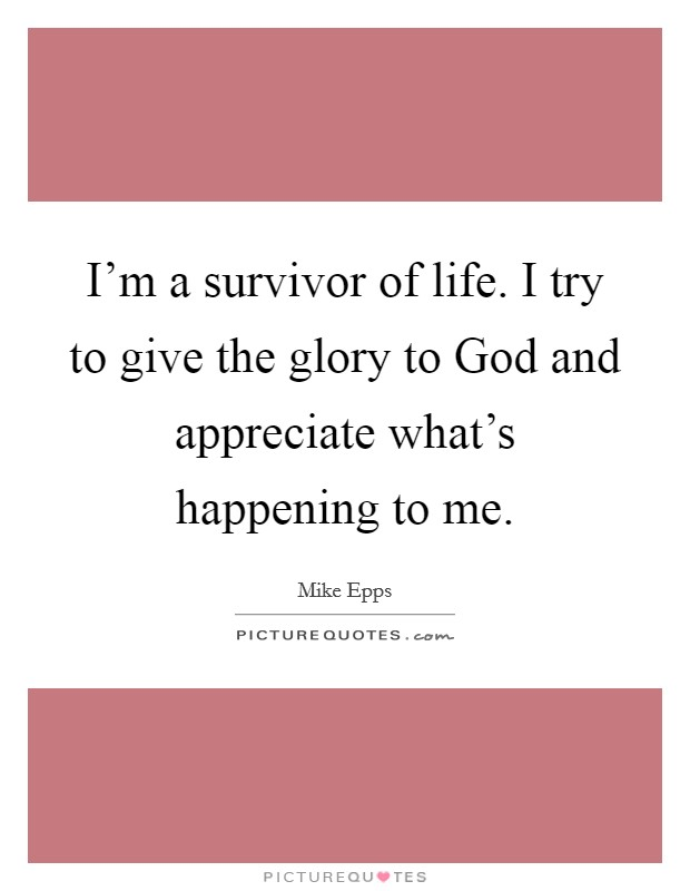 I'm a survivor of life. I try to give the glory to God and appreciate what's happening to me Picture Quote #1