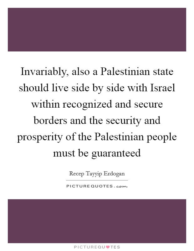 Invariably, also a Palestinian state should live side by side with Israel within recognized and secure borders and the security and prosperity of the Palestinian people must be guaranteed Picture Quote #1
