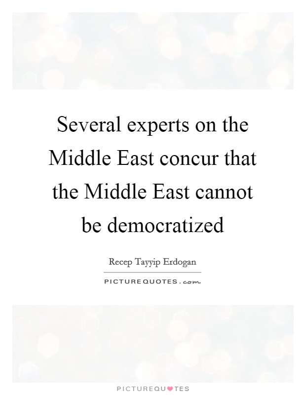 Several experts on the Middle East concur that the Middle East cannot be democratized Picture Quote #1
