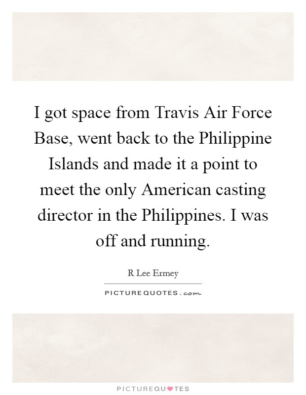 I got space from Travis Air Force Base, went back to the Philippine Islands and made it a point to meet the only American casting director in the Philippines. I was off and running Picture Quote #1