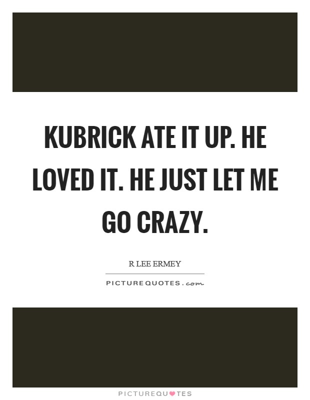 Kubrick ate it up. He loved it. He just let me go crazy Picture Quote #1