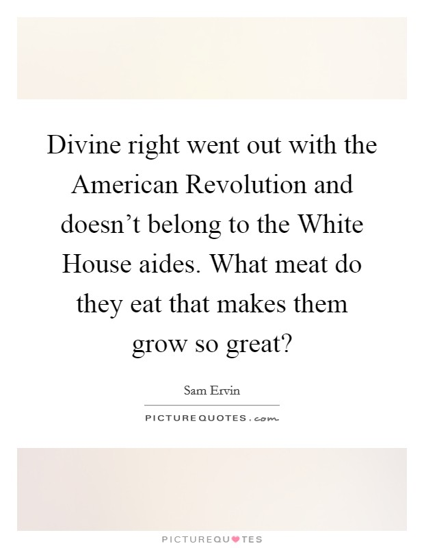 Divine right went out with the American Revolution and doesn't belong to the White House aides. What meat do they eat that makes them grow so great? Picture Quote #1