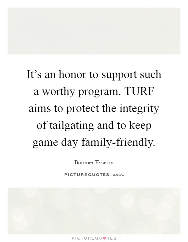 It's an honor to support such a worthy program. TURF aims to protect the integrity of tailgating and to keep game day family-friendly Picture Quote #1