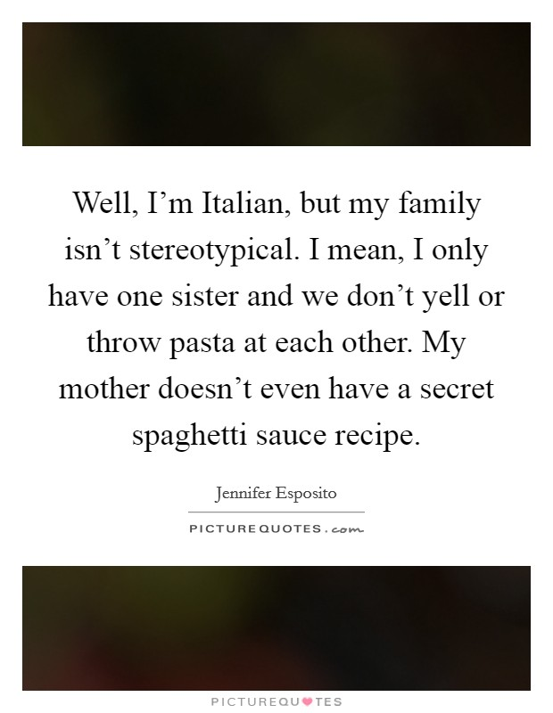 Well, I\'m Italian, but my family isn\'t stereotypical. I mean ...