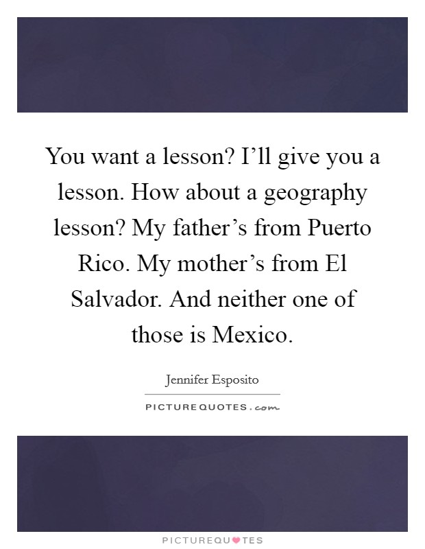 You want a lesson? I'll give you a lesson. How about a geography lesson? My father's from Puerto Rico. My mother's from El Salvador. And neither one of those is Mexico Picture Quote #1