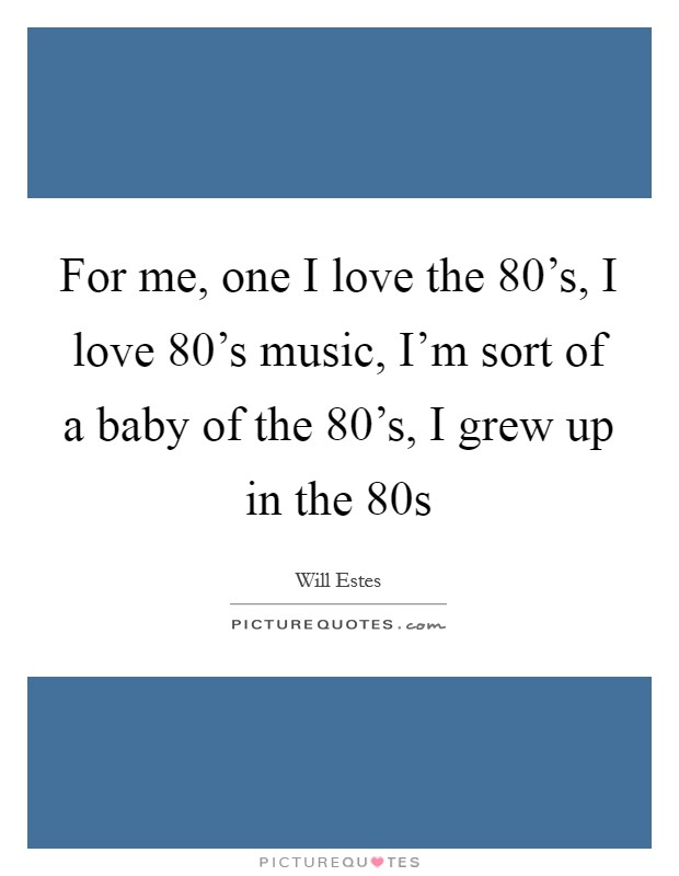 For me, one I love the 80's, I love 80's music, I'm sort of a baby of the 80's, I grew up in the 80s Picture Quote #1