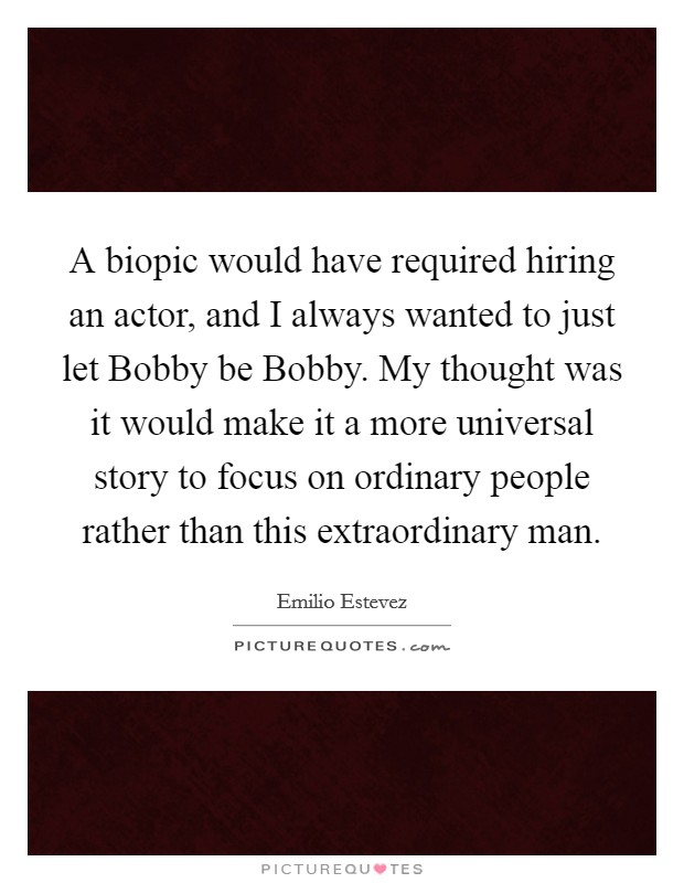 A biopic would have required hiring an actor, and I always wanted to just let Bobby be Bobby. My thought was it would make it a more universal story to focus on ordinary people rather than this extraordinary man Picture Quote #1