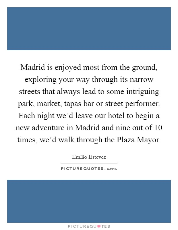 Madrid is enjoyed most from the ground, exploring your way through its narrow streets that always lead to some intriguing park, market, tapas bar or street performer. Each night we'd leave our hotel to begin a new adventure in Madrid and nine out of 10 times, we'd walk through the Plaza Mayor Picture Quote #1