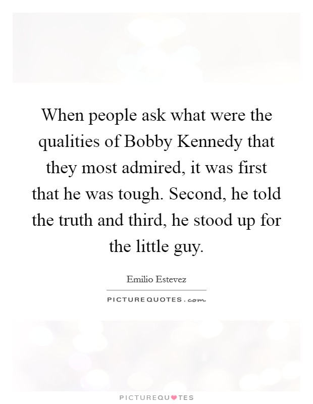 When people ask what were the qualities of Bobby Kennedy that they most admired, it was first that he was tough. Second, he told the truth and third, he stood up for the little guy Picture Quote #1