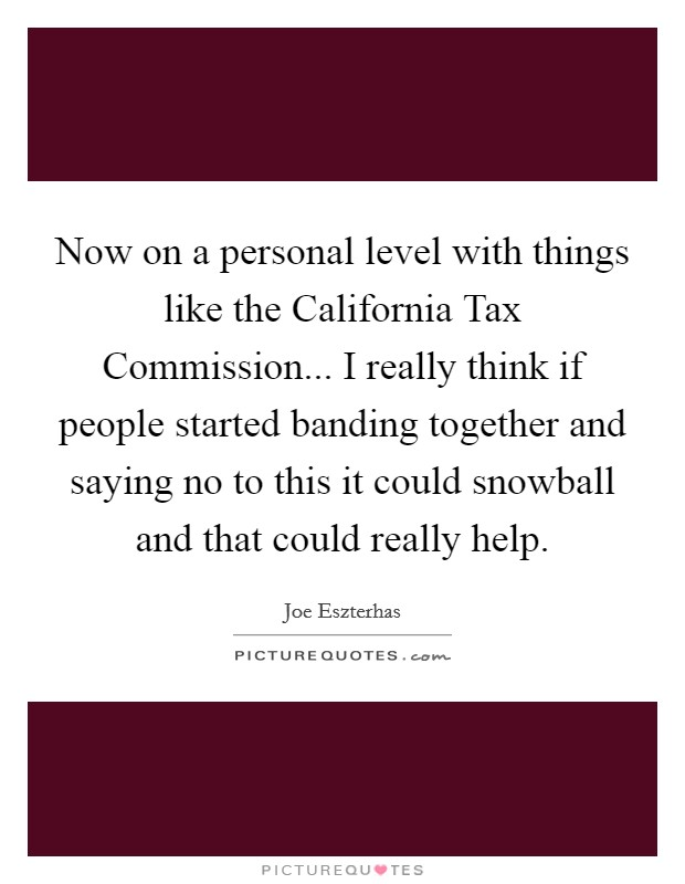 Now on a personal level with things like the California Tax Commission... I really think if people started banding together and saying no to this it could snowball and that could really help Picture Quote #1
