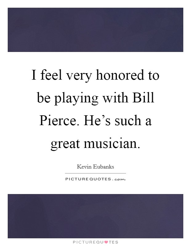I feel very honored to be playing with Bill Pierce. He's such a great musician Picture Quote #1