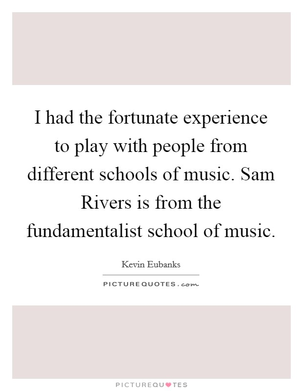 I had the fortunate experience to play with people from different schools of music. Sam Rivers is from the fundamentalist school of music Picture Quote #1