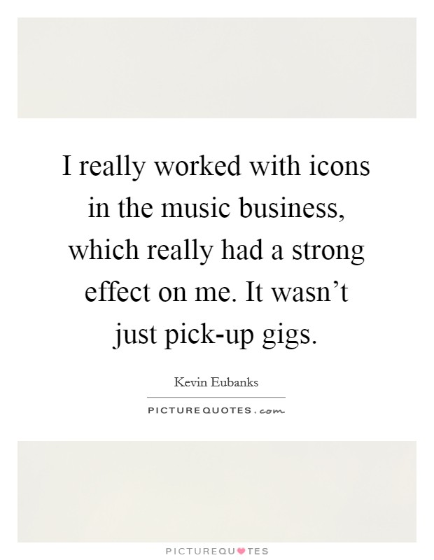 I really worked with icons in the music business, which really had a strong effect on me. It wasn't just pick-up gigs Picture Quote #1