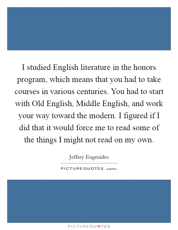 I studied English literature in the honors program, which means that you had to take courses in various centuries. You had to start with Old English, Middle English, and work your way toward the modern. I figured if I did that it would force me to read some of the things I might not read on my own Picture Quote #1