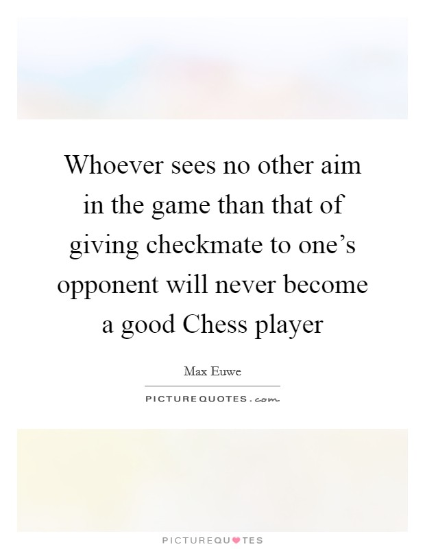 Whoever sees no other aim in the game than that of giving checkmate to one's opponent will never become a good Chess player Picture Quote #1