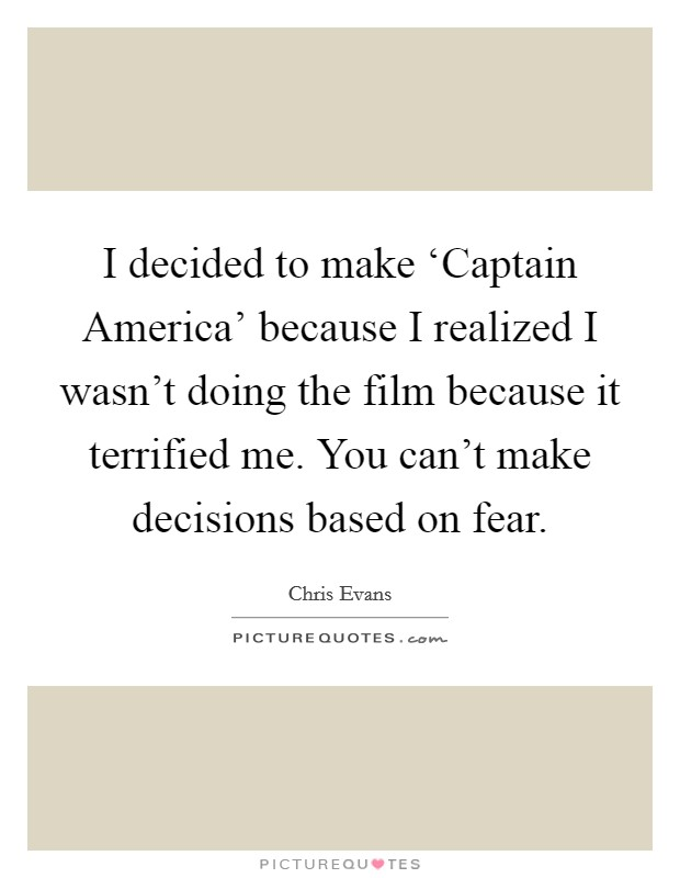 I decided to make 'Captain America' because I realized I wasn't doing the film because it terrified me. You can't make decisions based on fear Picture Quote #1
