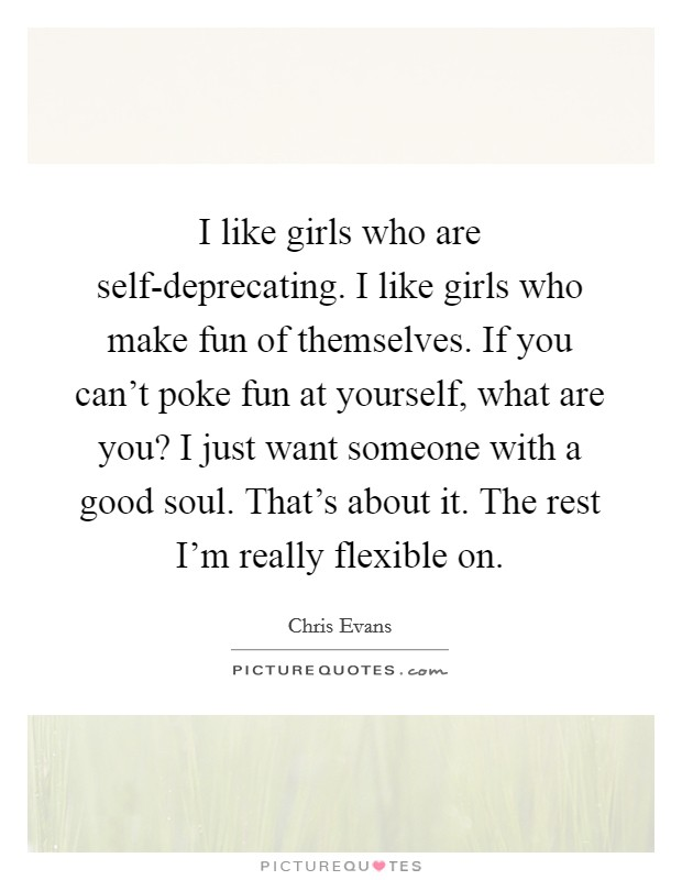 I like girls who are self-deprecating. I like girls who make fun of themselves. If you can't poke fun at yourself, what are you? I just want someone with a good soul. That's about it. The rest I'm really flexible on Picture Quote #1