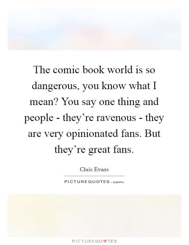 The comic book world is so dangerous, you know what I mean? You say one thing and people - they're ravenous - they are very opinionated fans. But they're great fans Picture Quote #1