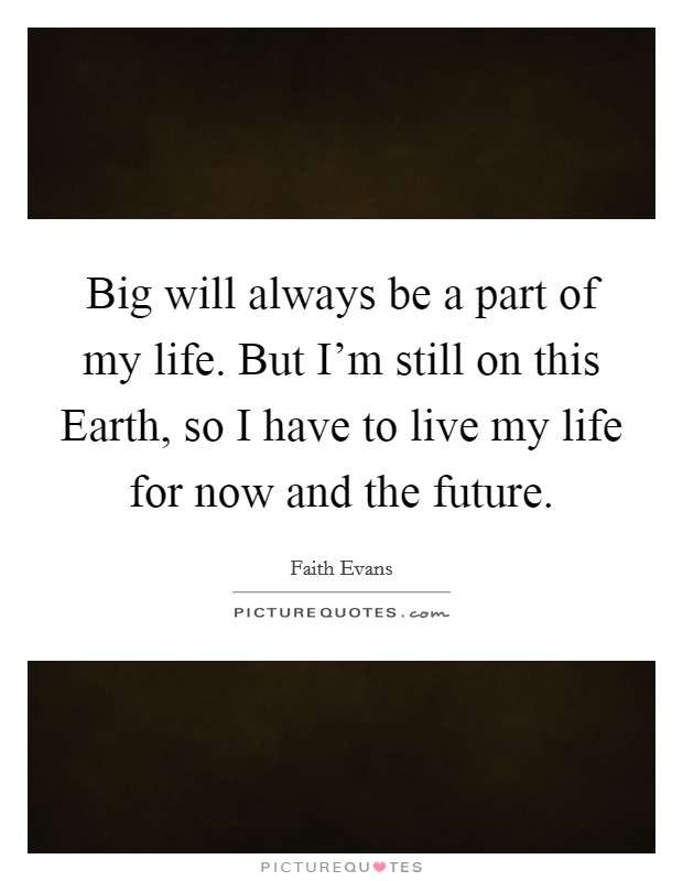 Big will always be a part of my life. But I'm still on this Earth, so I have to live my life for now and the future Picture Quote #1