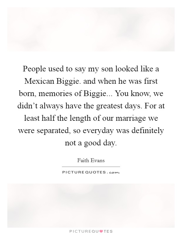 People used to say my son looked like a Mexican Biggie. and when he was first born, memories of Biggie... You know, we didn't always have the greatest days. For at least half the length of our marriage we were separated, so everyday was definitely not a good day Picture Quote #1