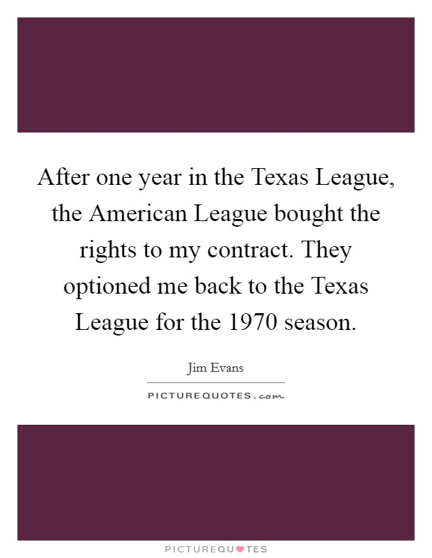 After one year in the Texas League, the American League bought the rights to my contract. They optioned me back to the Texas League for the 1970 season Picture Quote #1