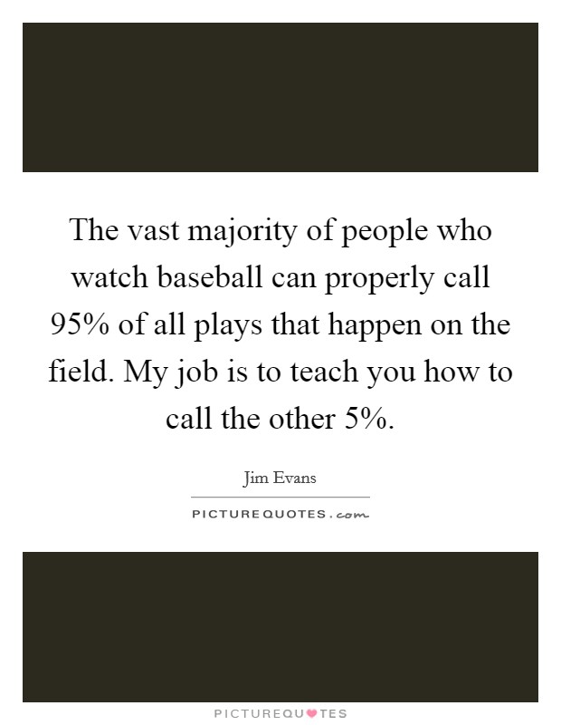 The vast majority of people who watch baseball can properly call 95% of all plays that happen on the field. My job is to teach you how to call the other 5% Picture Quote #1
