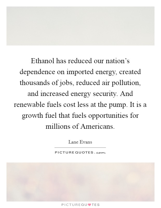 Ethanol has reduced our nation's dependence on imported energy, created thousands of jobs, reduced air pollution, and increased energy security. And renewable fuels cost less at the pump. It is a growth fuel that fuels opportunities for millions of Americans Picture Quote #1