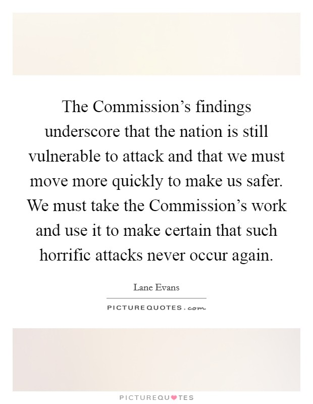 The Commission's findings underscore that the nation is still vulnerable to attack and that we must move more quickly to make us safer. We must take the Commission's work and use it to make certain that such horrific attacks never occur again Picture Quote #1