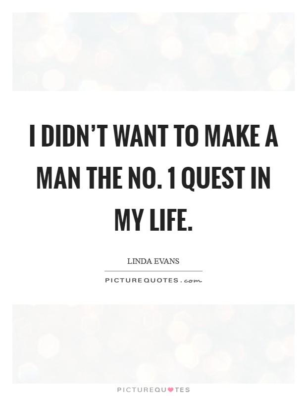 I didn't want to make a man the No. 1 quest in my life Picture Quote #1