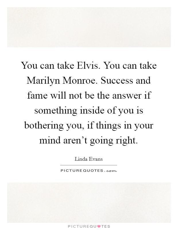 You can take Elvis. You can take Marilyn Monroe. Success and fame will not be the answer if something inside of you is bothering you, if things in your mind aren't going right Picture Quote #1