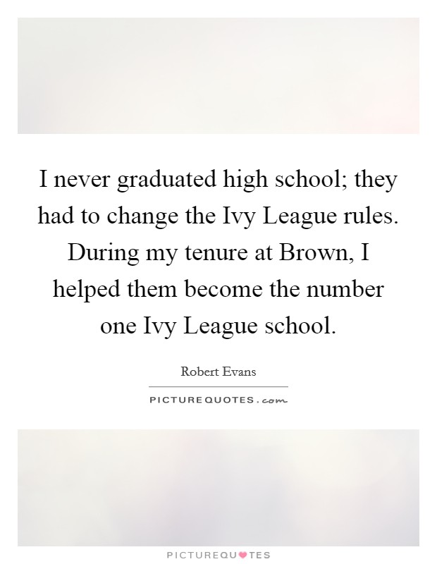 I never graduated high school; they had to change the Ivy League rules. During my tenure at Brown, I helped them become the number one Ivy League school Picture Quote #1