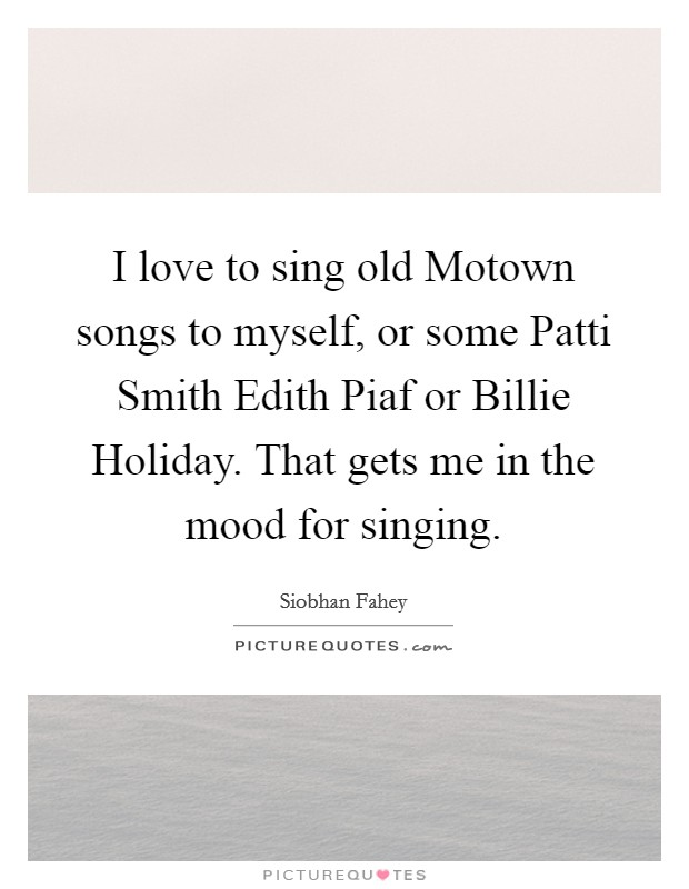 I love to sing old Motown songs to myself, or some Patti Smith Edith Piaf or Billie Holiday. That gets me in the mood for singing Picture Quote #1