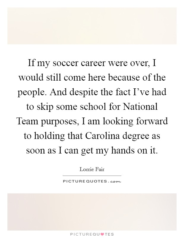 If my soccer career were over, I would still come here because of the people. And despite the fact I've had to skip some school for National Team purposes, I am looking forward to holding that Carolina degree as soon as I can get my hands on it Picture Quote #1