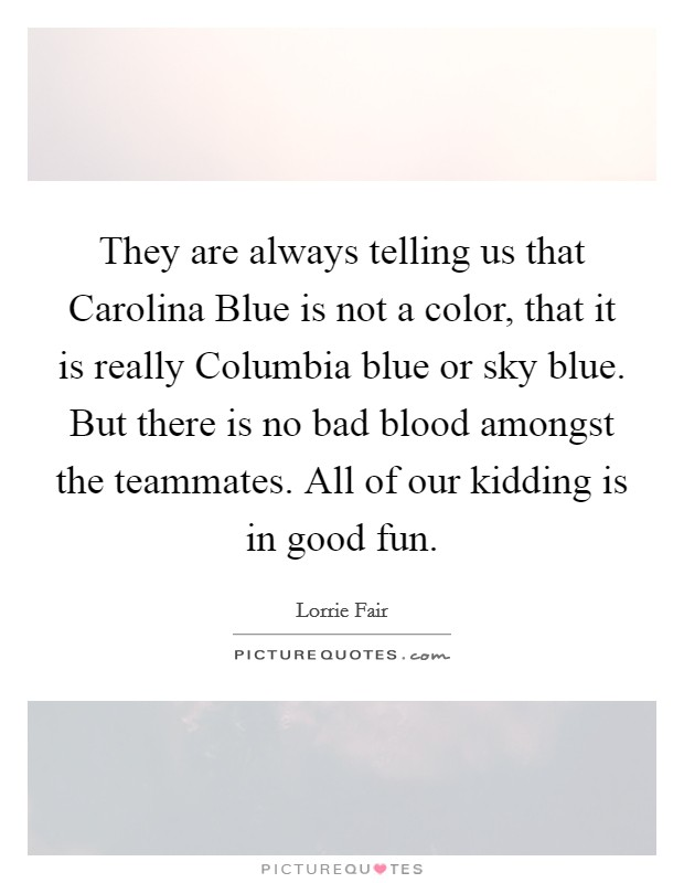 They are always telling us that Carolina Blue is not a color, that it is really Columbia blue or sky blue. But there is no bad blood amongst the teammates. All of our kidding is in good fun Picture Quote #1