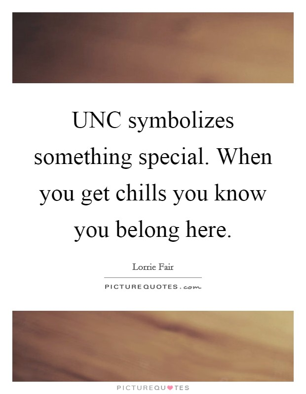 UNC symbolizes something special. When you get chills you know you belong here Picture Quote #1