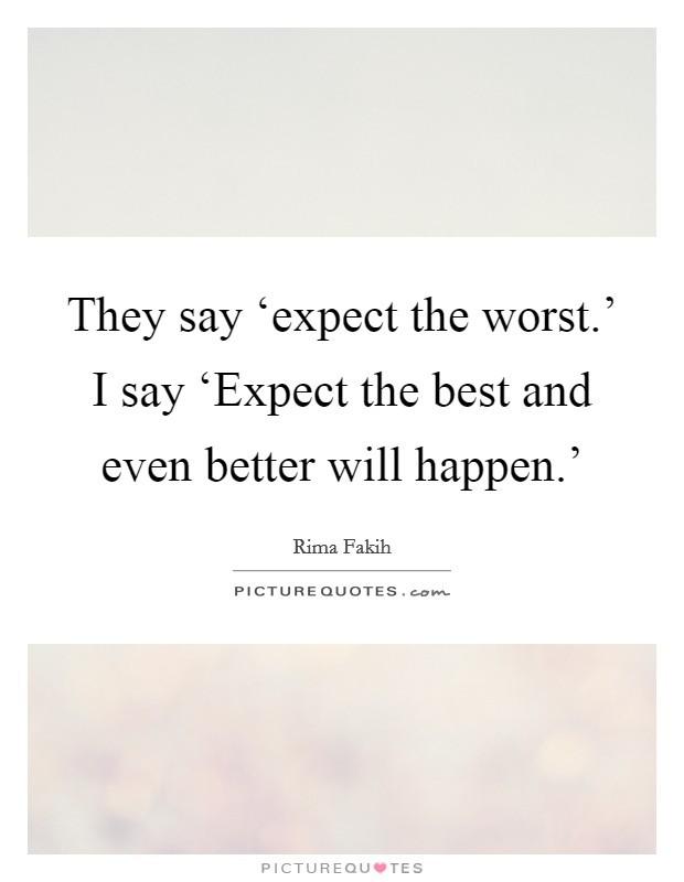 They say 'expect the worst.' I say 'Expect the best and even better will happen.' Picture Quote #1