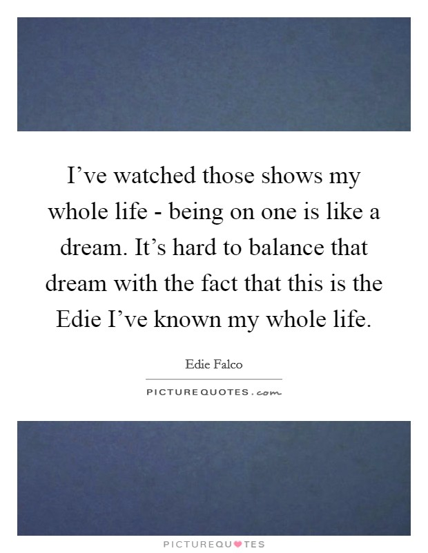 I've watched those shows my whole life - being on one is like a dream. It's hard to balance that dream with the fact that this is the Edie I've known my whole life Picture Quote #1