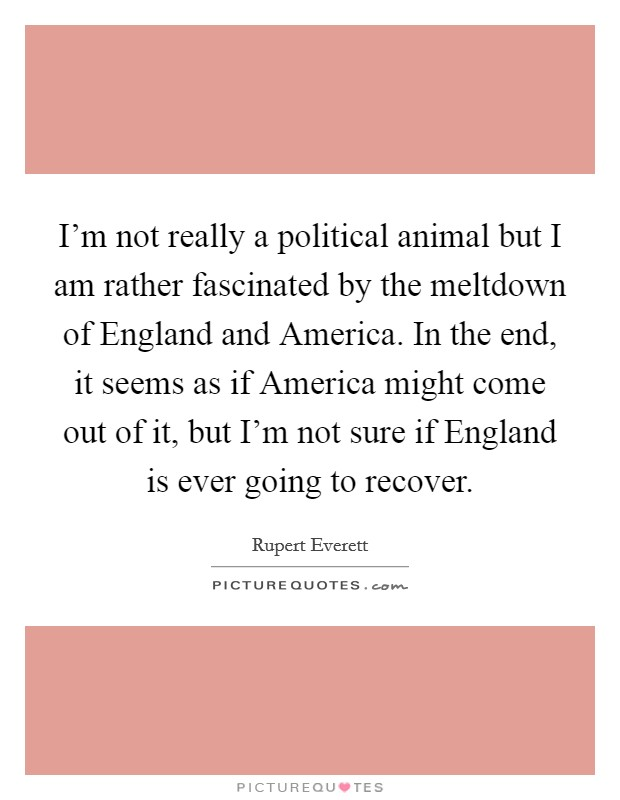 I'm not really a political animal but I am rather fascinated by the meltdown of England and America. In the end, it seems as if America might come out of it, but I'm not sure if England is ever going to recover Picture Quote #1