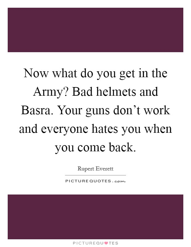 Now what do you get in the Army? Bad helmets and Basra. Your guns don't work and everyone hates you when you come back Picture Quote #1
