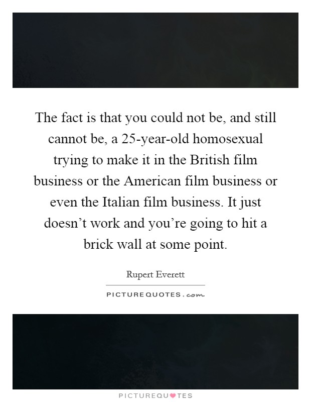 The fact is that you could not be, and still cannot be, a 25-year-old homosexual trying to make it in the British film business or the American film business or even the Italian film business. It just doesn't work and you're going to hit a brick wall at some point Picture Quote #1