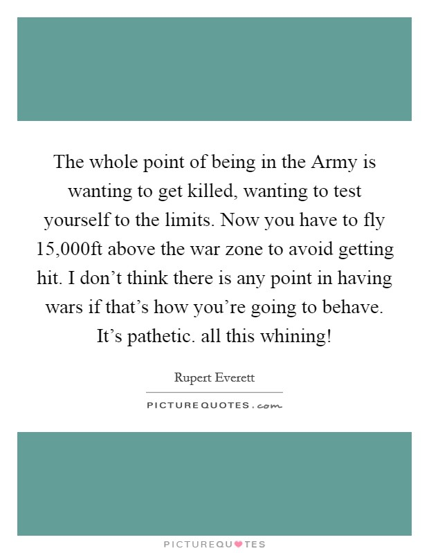 The whole point of being in the Army is wanting to get killed, wanting to test yourself to the limits. Now you have to fly 15,000ft above the war zone to avoid getting hit. I don't think there is any point in having wars if that's how you're going to behave. It's pathetic. all this whining! Picture Quote #1