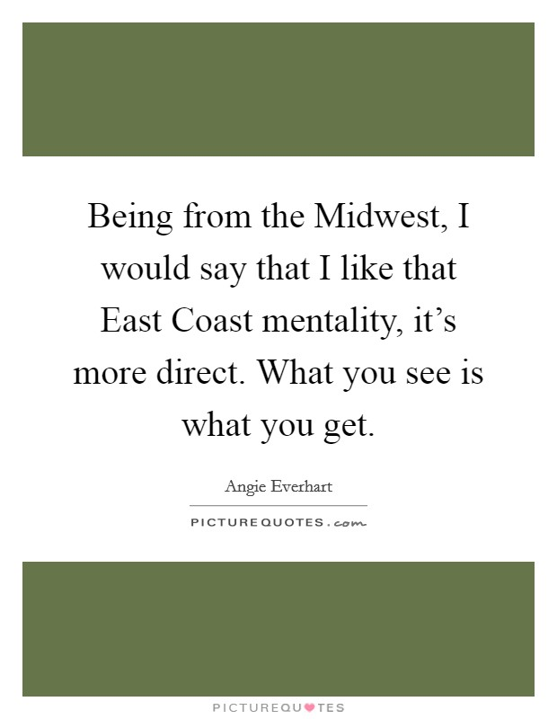 Being from the Midwest, I would say that I like that East Coast mentality, it's more direct. What you see is what you get Picture Quote #1