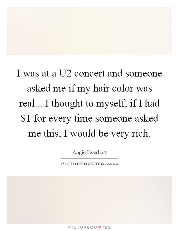 I was at a U2 concert and someone asked me if my hair color was real... I thought to myself, if I had $1 for every time someone asked me this, I would be very rich Picture Quote #1