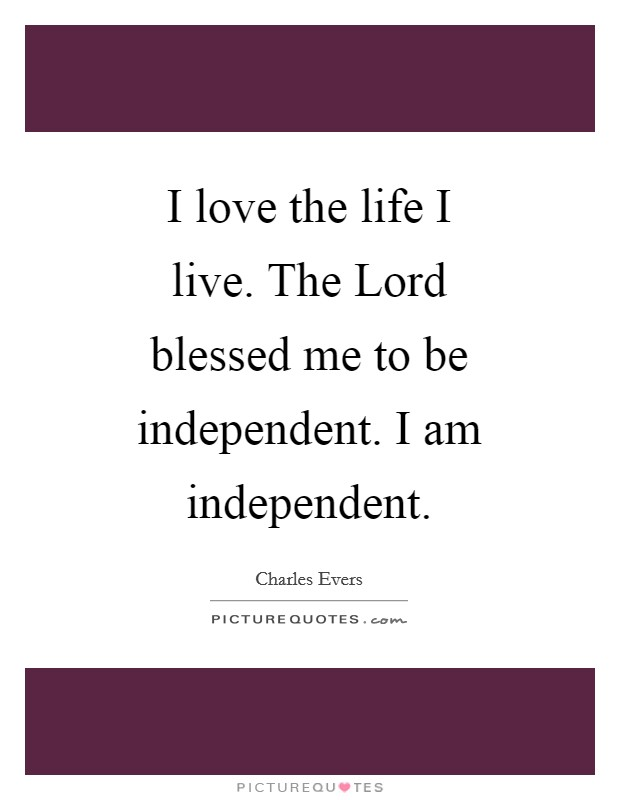 I love the life I live. The Lord blessed me to be independent. I am independent Picture Quote #1