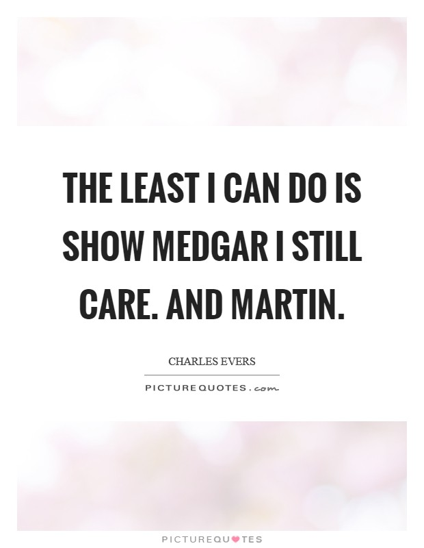 The least I can do is show Medgar I still care. And Martin Picture Quote #1