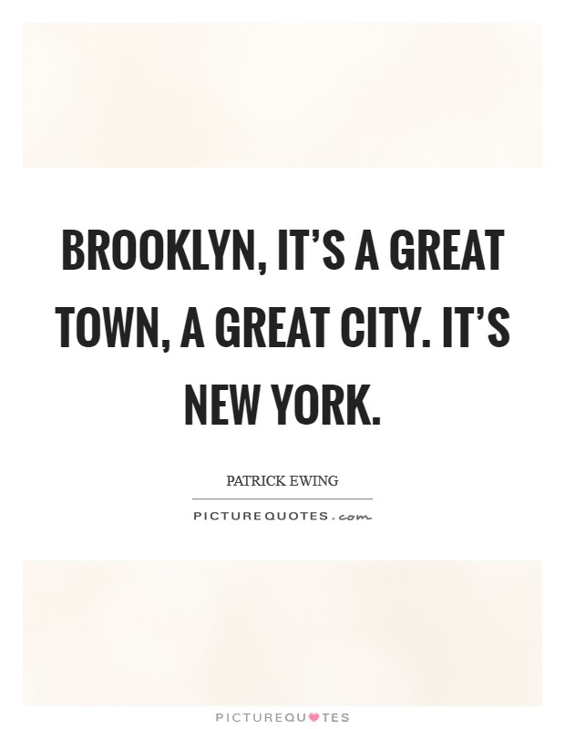 Brooklyn, it's a great town, a great city. It's New York Picture Quote #1