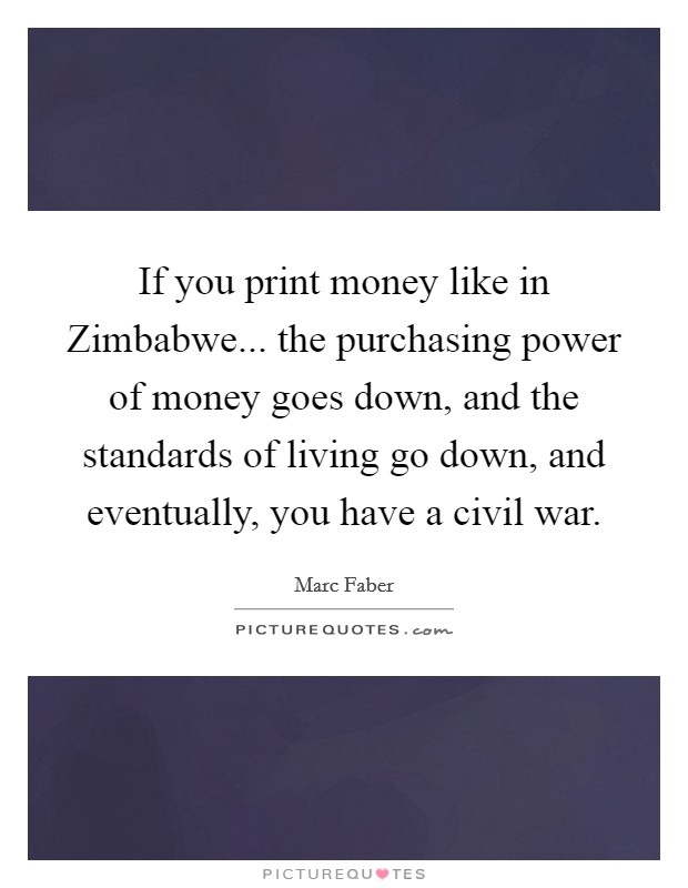 If you print money like in Zimbabwe... the purchasing power of money goes down, and the standards of living go down, and eventually, you have a civil war Picture Quote #1
